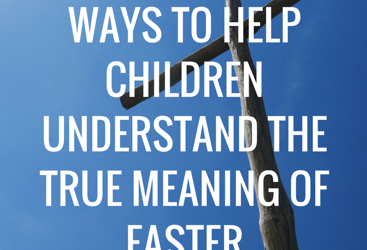 7 Ways to Help Children Understand the True Meaning of Easter