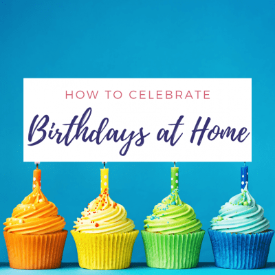 How to Make Celebrating Birthdays at Home Special